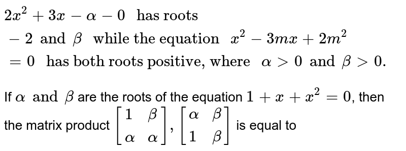 """`2x^(2) + 3x - alpha - 0 """" has roots """"-2 and beta """" while the equation """"x^(2) - 3mx + 2m^(2) = 0  """" has both roots positive, where """" alpha gt 0 and beta gt 0.`  <br> If `alpha and beta` are the roots of the equation  `1+x+x^(2) = 0`, then the matrix product `[{:(1,beta),(alpha,alpha):}],[{:(alpha,beta),(1,beta):}]` is  equal to"""