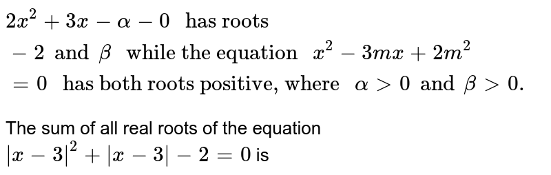 """`2x^(2) + 3x - alpha - 0 """" has roots """"-2 and beta """" while the equation """"x^(2) - 3mx + 2m^(2) = 0  """" has both roots positive, where """" alpha gt 0 and beta gt 0.`  <br> The sum of all real roots of the equation `