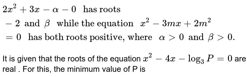 """`2x^(2) + 3x - alpha - 0 """" has roots """"-2 and beta """" while the equation """"x^(2) - 3mx + 2m^(2) = 0  """" has both roots positive, where """" alpha gt 0 and beta gt 0.`  <br> It is given that the roots of the equation `x^(2) - 4x - log_(3) P=0`  are real . For this, the minimum value of P is"""