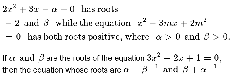 """`2x^(2) + 3x - alpha - 0 """" has roots """"-2 and beta """" while the equation """"x^(2) - 3mx + 2m^(2) = 0  """" has both roots positive, where """" alpha gt 0 and beta gt 0.`   <br> If `alpha and beta `  are the roots of the equation `3x^(2) + 2 x + 1 = 0 ,` then the equation whose roots are `alpha + beta ^(-1) and beta + alpha ^(-1)`"""
