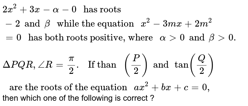 """`2x^(2) + 3x - alpha - 0 """" has roots """"-2 and beta """" while the equation """"x^(2) - 3mx + 2m^(2) = 0  """" has both roots positive, where """" alpha gt 0 and beta gt 0.`   <br> `Delta PQR, angleR=pi/2. """" If than """"(P/2) and tan (Q/2) """" are the roots of the equation """" ax^(2) + bx + c = 0 ,` then which one of the following is correct ?"""