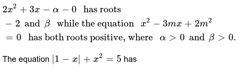 """`2x^(2) + 3x - alpha - 0 """" has roots """"-2 and beta """" while the equation """"x^(2) - 3mx + 2m^(2) = 0  """" has both roots positive, where """" alpha gt 0 and beta gt 0.`  <br> The equation `