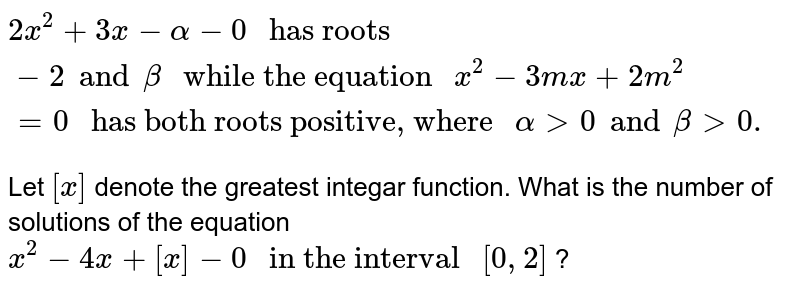 """`2x^(2) + 3x - alpha - 0 """" has roots """"-2 and beta """" while the equation """"x^(2) - 3mx + 2m^(2) = 0  """" has both roots positive, where """" alpha gt 0 and beta gt 0.`  <br> Let `[x]` denote the greatest integar function. What is the number of solutions of the equation `x^(2) - 4x+ [x] - 0  """" in the interval """" [0,2]` ?"""