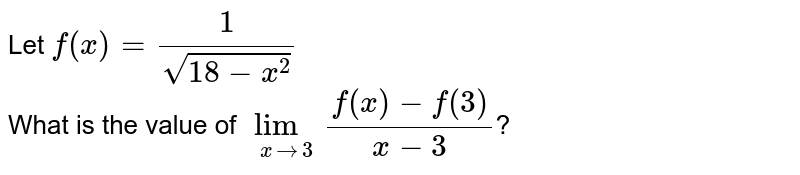 Let `f(x)=(1)/(sqrt(18-x^(2)))` <br> What is the value of `underset(xto3)lim(\f(x)-f(3))/(x-3)`?