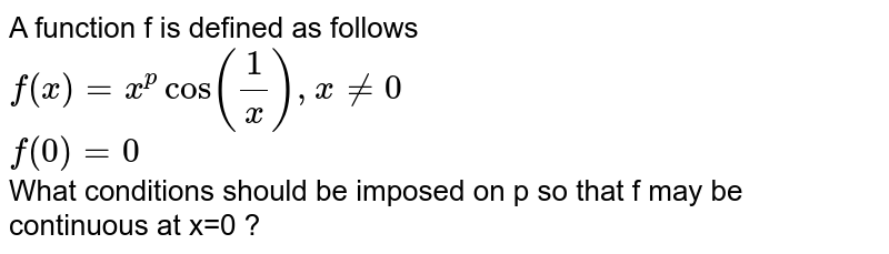 A function f is defined as follows <br> `f(x)=x^(p)cos((1)/(x)),xne0` <br> `f(0)=0` <br> What conditions should be imposed on p so that f may be continuous at x=0 ?