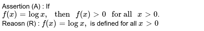 """Assertion (A) : If `f(x)=logx,"""" then """"f(x)gt0"""" for all """"xgt0`. <br> Reaosn (R) : `f(x)=logx,` is defined for all `xgt0`"""