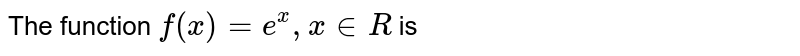 """The function `f(x)=e^(x),x""""""""inR` is"""