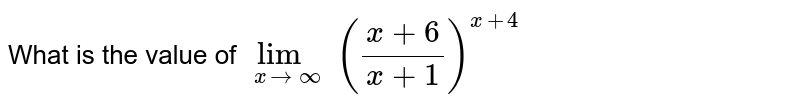 What is the value of `underset(xtooo)lim((x+6)/(x+1))^(x+4)`