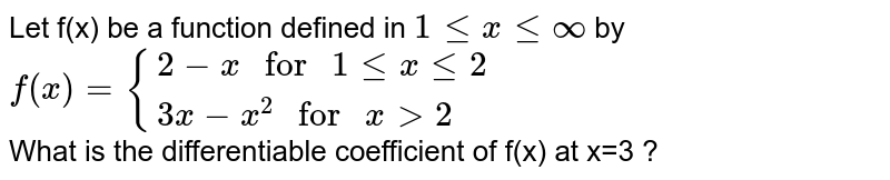 """Let f(x) be a function defined in `1lexleoo` by <br> `f(x)={{:(2-x"""" for """"1lexle2),(3x-x^(2)"""" for """"xgt2):}` <br> What is the differentiable coefficient of f(x) at x=3 ?"""