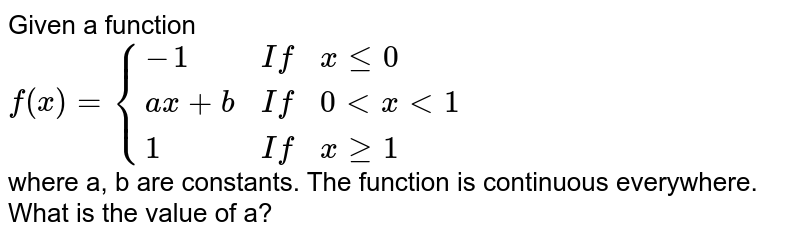 Given a function <br> `f(x)={{:(-1,If,xle0),(ax+b,If,0ltxlt1),(1,If,xge1):}` <br> where a, b are constants. The function is continuous everywhere. <br> What is the value of a?