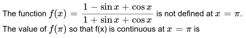 The function `f(x)=(1-sinx+cosx)/(1+sinx+cosx)` is not defined at `x=pi`. <br> The value of `f(pi)` so that f(x) is continuous at `x=pi` is