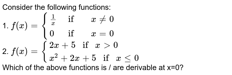 Consider the following functions: <br> 1. `f(x)={{:((1)/(x),if,xne0),(0,if,x=0):}` <br> 2. `f(x)={{:(2x+5ifxgt0),(x^(2)+2x+5ifxle0):}` <br> Which of the above functions is / are derivable at x=0?