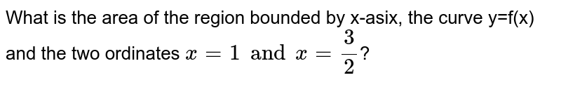 What is the area of the region bounded by x-asix, the curve y=f(x) and the two ordinates `x=1andx=(3)/(2)`?
