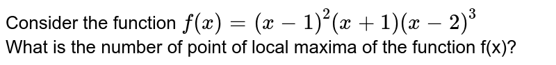 Consider the function `f(x)=(x-1)^(2)(x+1)(x-2)^(3)` <br> What is the number of point of local maxima of the function f(x)?