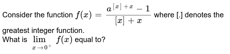 Consider the function `f(x)=(a^([x]+x)-1)/([x]+x)` where [.] denotes the greatest integer function. <br> What is `underset(xto0^(+))limf(x)` equal to?