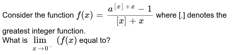 Consider the function `f(x)=(a^([x]+x)-1)/([x]+x)` where [.] denotes the greatest integer function. <br> What is `underset(xto0^(-))limf(x)` equal to?