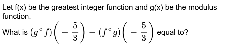 Let f(x) be the greatest integer function and g(x) be the modulus function. <br> What is `(g^(@)f)(-(5)/(3))-(f^(@)g)(-(5)/(3))` equal to?