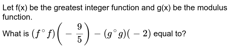 Let f(x) be the greatest integer function and g(x) be the modulus function. <br> What is `(f^(@)f)(-(9)/(5))-(g^(@)g)(-2)` equal to?