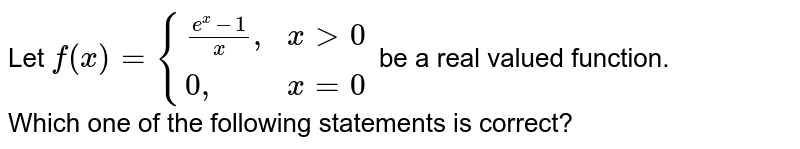 """Let `f(x)={{:((e^(x)-1)/(x)"""","""",xgt0),(0"""","""",x=0):}` be a real valued function. <br> Which one of the following statements is correct?"""