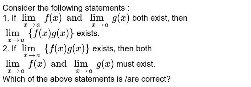 Consider the following statements : <br> 1. If `underset(xtoa)limf(x)andunderset(xtoa)limg(x)` both exist, then `underset(xtoa)lim{f(x)g(x)}` exists. <br> 2. If `underset(xtoa)lim{f(x)g(x)}` exists, then both `underset(xtoa)limf(x)andunderset(xtoa)limg(x)` must exist. <br> Which of the above statements is /are correct?