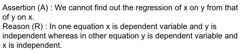 Assertion (A) : We cannot find out the regression of x on y from that of y on x. <br> Reason (R) : In one equation x is dependent variable and y is independent whereas in other equation y is dependent variable and x is independent.