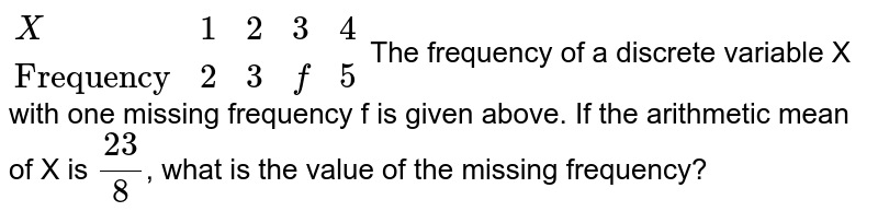"""`{:(X,1,2,3,4),(""""Frequency"""",2,3,f,5):}` <br> The frequency of a discrete variable X with one missing frequency f is given above. If the arithmetic mean of X is `(32)/(8)`, what is the value of the missing frequency?"""
