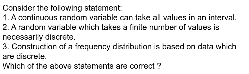 Consider the following statement: <br> 1. A continuous random variable can take all values in an interval. <br> 2. A random variable which takes a finite number of values is necessarily discrete. <br> 3. Construction of a frequency distribution is based on data which are discrete. <br> Which of the above statements are correct ?