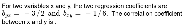 For two variables x and y, the two regression coefficients are `b_(yx)=-3//2 and b_(xy)=-1//6.` The correlation coefficient between x and y is :