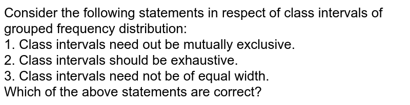 Consider the following statements in respect of class intervals of grouped frequency distribution: <br> 1. Class intervals need out be mutually exclusive. <br> 2. Class intervals should be exhaustive. <br> 3. Class intervals need not be of equal width. <br> Which of the above statements are correct?