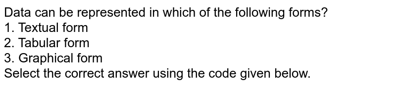 Data can be represented in which of the following forms? <br> 1. Textual form <br> 2. Tabular form <br> 3. Graphical form <br> Select the correct answer using the code given below.