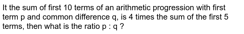 It the sum of first 10 terms of  an arithmetic progression with first term p and common difference q, is 4 times the sum of the first 5 terms, then what is the ratio p : q ?