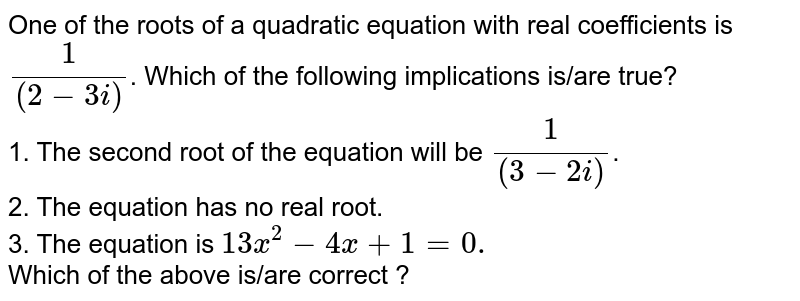 One of the roots of a quadratic equation with real coefficients is `(1)/((2-3i))`. Which of the following implications is/are true? <br> 1. The second root of the equation will be `(1)/((3-2i))`. <br> 2. The equation has no real root. <br> 3. The equation is `13x^(2)-4x+1=0.` <br> Which of the above is/are correct ?