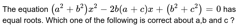 The equation `(a^(2)+b^(2))x^(2)-2b(a+c)x+(b^(2)+c^(2))=0` has equal roots. Which one of the following is correct about a,b and c ?