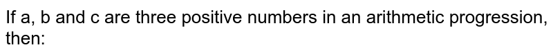 If a, b and c are three positive numbers in an arithmetic progression, then: