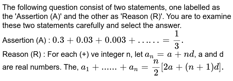 The following question consist of two statements, one labelled as the 'Assertion (A)' and the other as 'Reason (R)'. You are to examine these two statements carefully and select the answer. <br> Assertion (A) : `0.3+0.03+0.003+……=(1)/(3).` <br> Reason (R) : For each (+) ve integer n, let `a_(n)=a+nd`, a and d are real numbers. The, `a_(1)+......+a_(n)=(n)/(2)[2a+(n+1)d].`