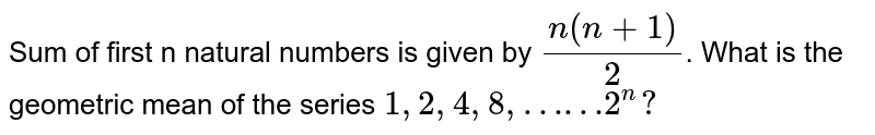 Sum of first n natural numbers is given by `(n(n+1))/(2)`. What is the geometric mean of the series `1, 2, 4, 8, ……2^(n)?`