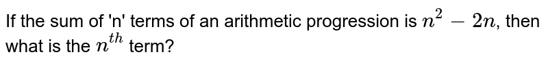 If the sum of 'n' terms of an arithmetic progression is `n^(2)-2n`, then what is the `n^(th)` term?