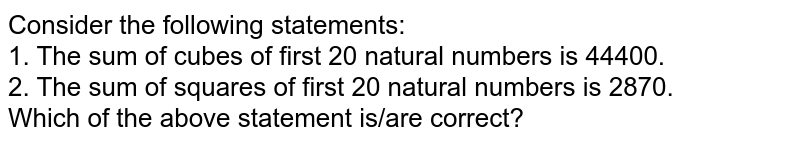 Consider the following statements: <br> 1. The sum of cubes of first 20 natural numbers is 44400. <br> 2. The sum of squares of first 20 natural numbers is 2870. <br> Which of the above statement is/are correct?