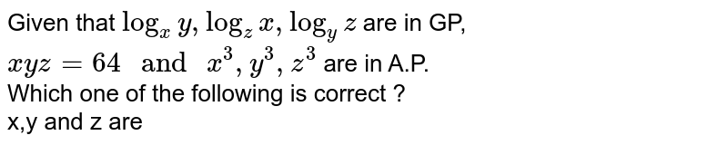 """Given that `log_(x)y,log_(z)x,log_(y)z` are in GP, `xyz=64"""" and """"x^(3),y^(3),z^(3)` are in A.P.  <br> Which one of the following is correct ? <br> x,y and z are"""