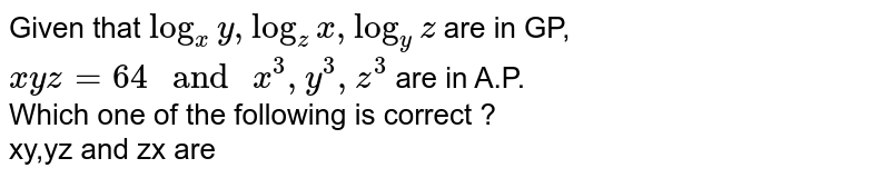 """Given that `log_(x)y,log_(z)x,log_(y)z` are in GP, `xyz=64"""" and """"x^(3),y^(3),z^(3)` are in A.P.  <br> Which one of the following is correct ? <br> xy,yz and zx are"""