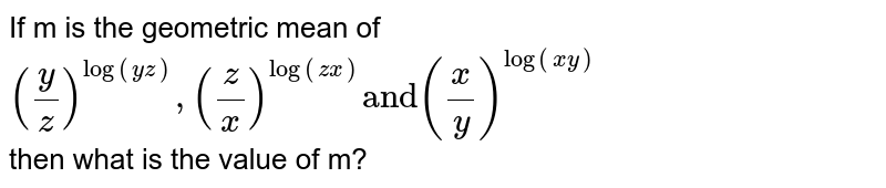 """If m is the geometric mean of <br> `((y)/(z))^(log(yz)),((z)/(x))^(log(zx))""""and""""((x)/(y))^(log(xy))` <br> then what is the value of m?"""