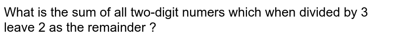 What is the sum of all two-digit numers which when divided by 3 leave 2 as the remainder ?