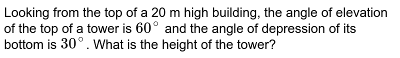 Looking from the top of  a 20 m high building, the angle of elevation of the top of  a tower is `60^(@)` and the angle of depression of its bottom is `30^(@)`. What is the height of the tower?