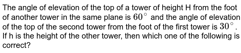 The angle of elevation of the top of a tower of height H from the foot of another tower in the same plane is `60^(@)` and the angle of elevation of the top of the second  tower from the foot of the first tower is `30^(@)`. If  h is the height of the other tower, then which one of the following is correct?