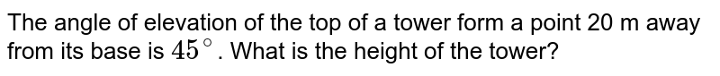 The angle of elevation of the top of a tower form a point 20 m away from its base is `45^(@)`. What is the height of the tower?