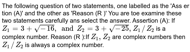 The following question of two statements, one labelled as the 'Ass er tion (A)'   and the other as 'Reason  (R )'  You are toe examine these two statements carefully ans  select the answer. <br> Assertion (A): If `Z_(1)=3+sqrt(-4), and Z_(2)=3+sqrt(-25),Z_(1)//Z_(2)` is a complex number. <br> Reason (R ):If `Z_(1), Z_(2)` are complex numbers then `Z_(1)//Z_(2)` is always a complex number.