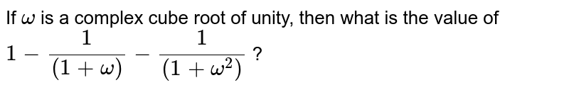 If `omega` is a complex cube root of unity, then what is the value of   `1-(1)/((1+omega))-(1)/((1+omega^(2)))` ?