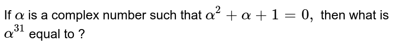 If `alpha` is a complex number such that `alpha^(2)+alpha+1=0,`   then what is `alpha^(31)` equal to ?