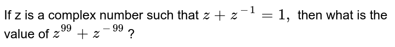 If z is a complex number such that `z+z^(-1)=1,` then what is the value of `z^(99)+z^(-99)` ?