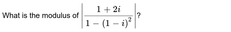 What is the modulus of  `|(1+2i)/(1-(1-i)^(2))|`?